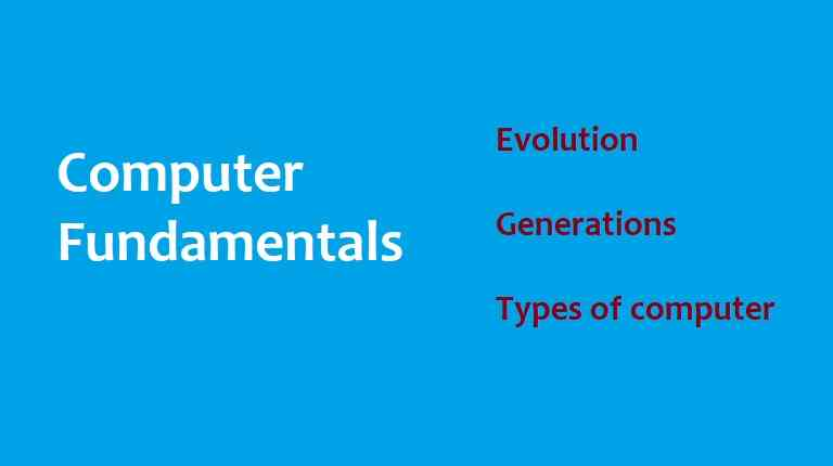 Computer Fundamentals - Evolution, and Types of Computer